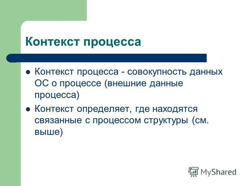 Контекст процесса Контекст процесса - совокупность данных ОС о процессе (внешние данные процесса) Контекст определяет, где находятся связанные с процессом структуры (см. выше)