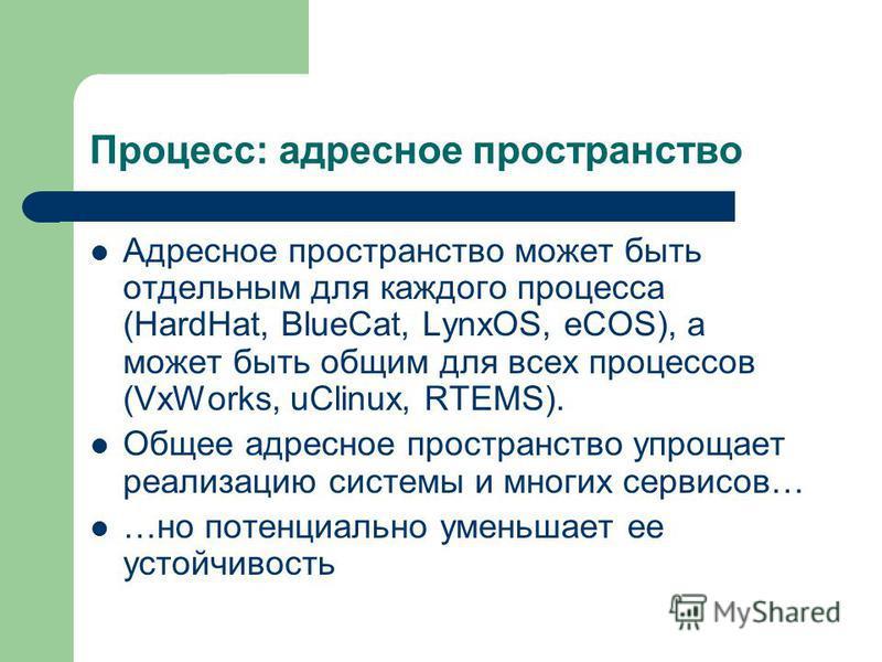 Процесс: адресное пространство Адресное пространство может быть отдельным для каждого процесса (HardHat, BlueCat, LynxOS, eCOS), а может быть общим для всех процессов (VxWorks, uClinux, RTEMS). Общее адресное пространство упрощает реализацию системы