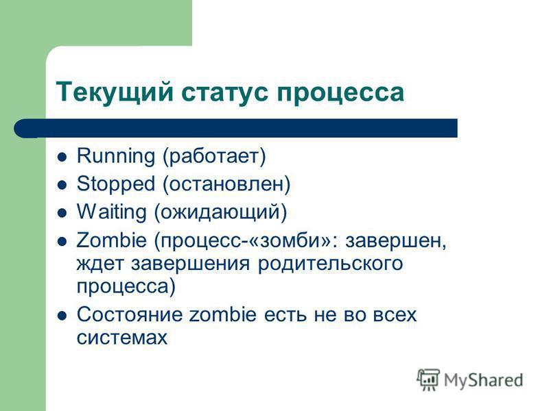 Текущий статус процесса Running (работает) Stopped (остановлен) Waiting (ожидающий) Zombie (процесс-«зомби»: завершен, ждет завершения родительского процесса) Состояние zombie есть не во всех системах