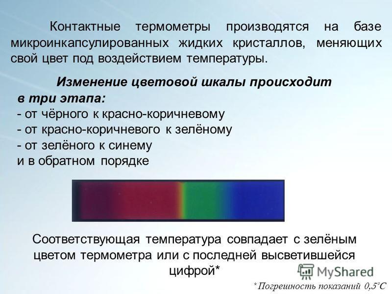 Изменение цветовой шкалы происходит в три этапа: - от чёрного к красно-коричневому - от красно-коричневого к зелёному - от зелёного к синему и в обратном порядке Соответствующая температура совпадает с зелёным цветом термометра или с последней высвет