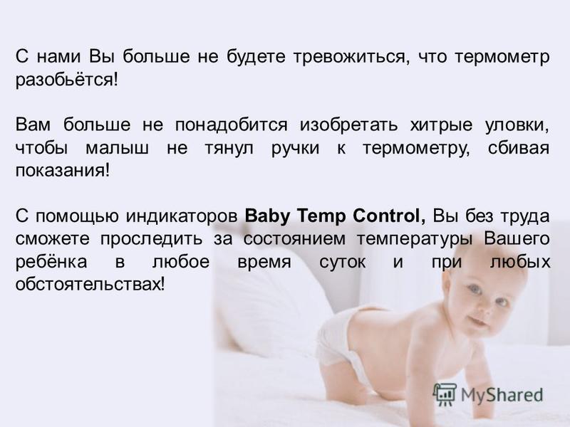 С нами Вы больше не будете тревожиться, что термометр разобьётся! Вам больше не понадобится изобретать хитрые уловки, чтобы малыш не тянул ручки к термометру, сбивая показания! С помощью индикаторов Baby Temp Control, Вы без труда сможете проследить