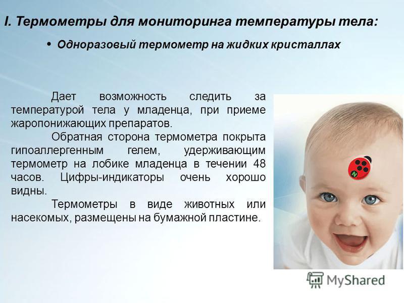 Одноразовый термометр на жидких кристаллах Дает возможность следить за температурой тела у младенца, при приеме жаропонижающих препаратов. Обратная сторона термометра покрыта гипоаллергенным гелем, удерживающим термометр на лобике младенца в течении