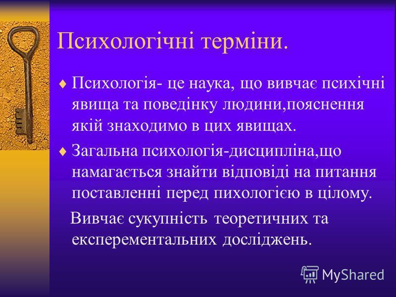 Психологічні терміни. Пcихологія- це наука, що вивчає психічні явища та поведінку людини,пояснення якій знаходимо в цих явищах. Загальна психологія-дисципліна,що намагається знайти відповіді на питання поставленні перед пихологією в цілому. Вивчає су
