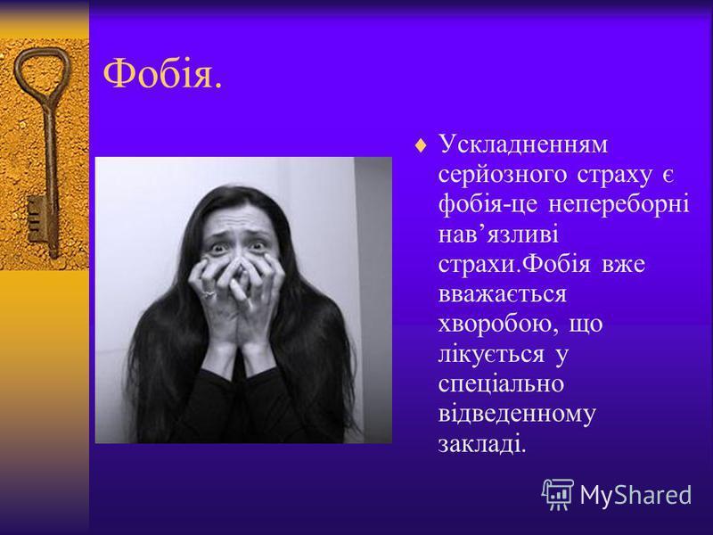 Фобія. Ускладненням серйозного страху є фобія-це непереборні навязливі страхи.Фобія вже вважається хворобою, що лікується у спеціально відведенному закладі.