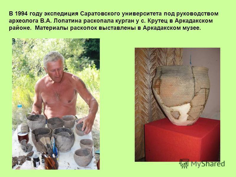 В 1994 году экспедиция Саратовского университета под руководством археолога В.А. Лопатина раскопала курган у с. Крутец в Аркадакском районе. Материалы раскопок выставлены в Аркадакском музее.