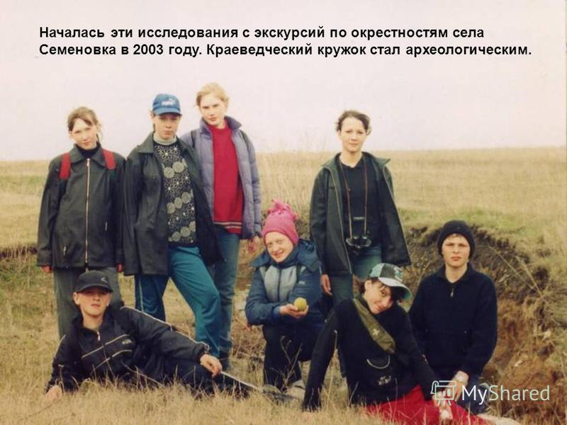 Началась эти исследования с экскурсий по окрестностям села Семеновка в 2003 году. Краеведческий кружок стал археологическим.