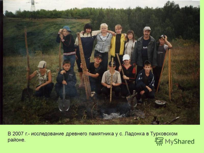 В 2007 г.- исследование древнего памятника у с. Ладонка в Турковском районе.