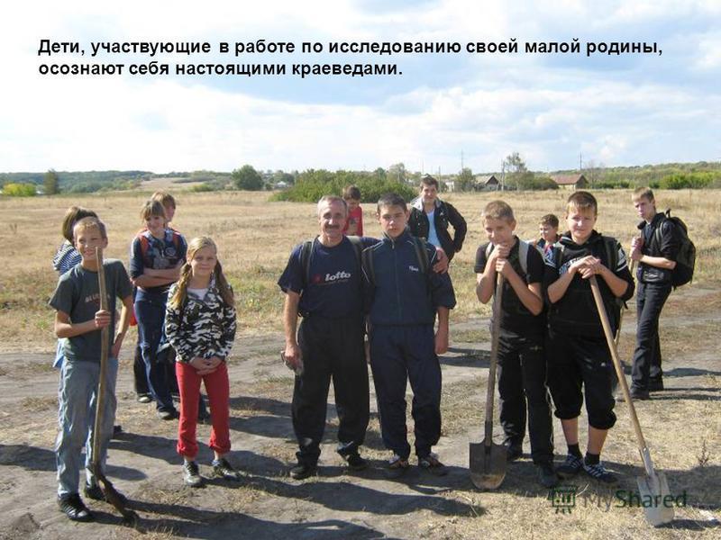 Дети, участвующие в работе по исследованию своей малой родины, осознают себя настоящими краеведами.