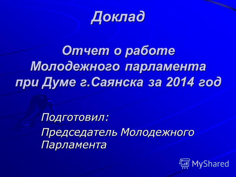 Доклад Отчет о работе Молодежного парламента при Думе г.Саянска за 2014 год Подготовил: Председатель Молодежного Парламента