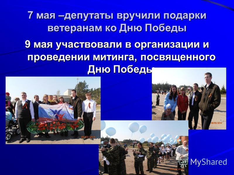 7 мая –депутаты вручили подарки ветеранам ко Дню Победы 9 мая участвовали в организации и проведении митинга, посвященного Дню Победы