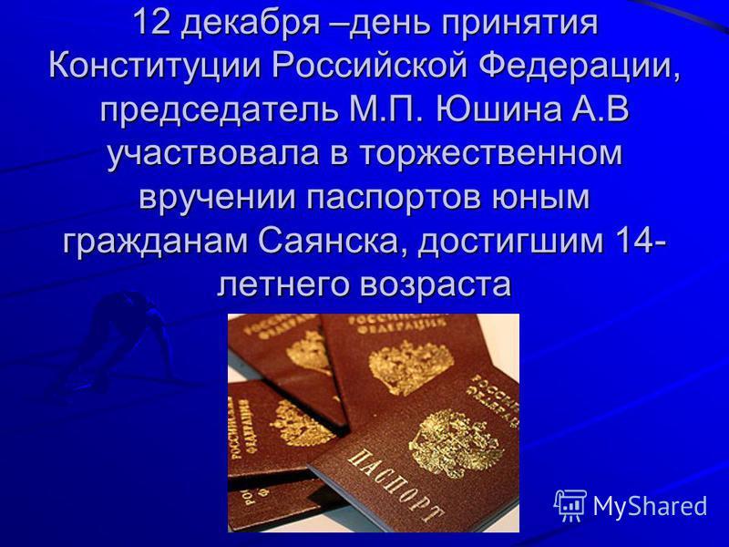 12 декабря –день принятия Конституции Российской Федерации, председатель М.П. Юшина А.В участвовала в торжественном вручении паспортов юным гражданам Саянска, достигшим 14- летнего возраста