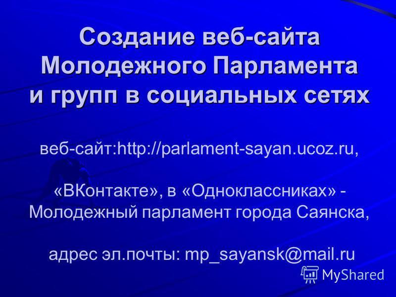Создание веб-сайта Молодежного Парламента и групп в социальных сетях Создание веб-сайта Молодежного Парламента и групп в социальных сетях веб-сайт:http://parlament-sayan.ucoz.ru, «ВКонтакте», в «Одноклассниках» - Молодежный парламент города Саянска,