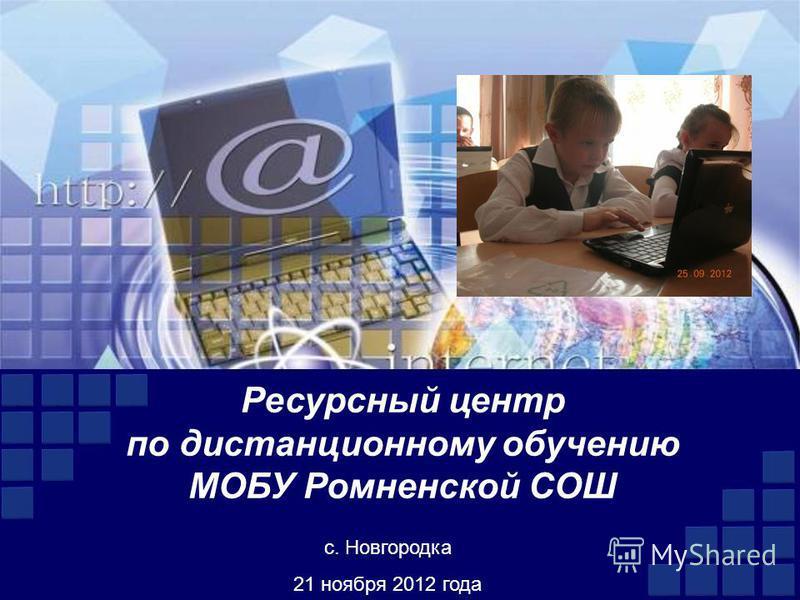 Ресурсный центр по дистанционному обучению МОБУ Ромненской СОШ с. Новгородка 21 ноября 2012 года
