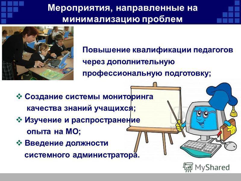 Мероприятия, направленные на минимализацию проблем Повышение квалификации педагогов через дополнительную профессиональную подготовку; Создание системы мониторинга качества знаний учащихся; Изучение и распространение опыта на МО; Введение должности си