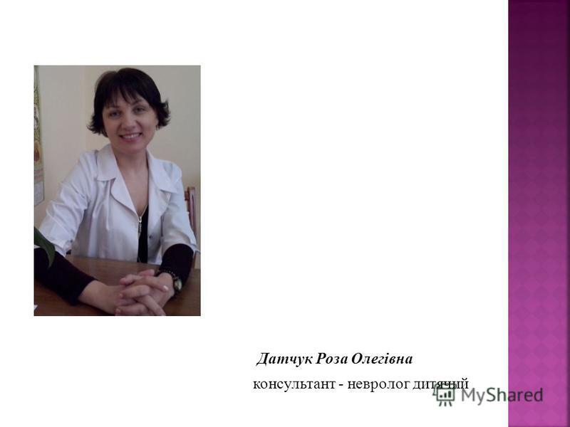Датчук Роза Олегівна консультант - невролог дитячий