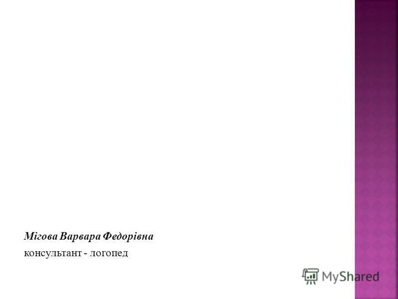 Мігова Варвара Федорівна консультант - логопед