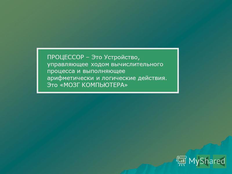 ПРОЦЕССОР – Это Устройство, управляющее ходом вычислительного процесса и выполняющее арифметически и логические действия. Это «МОЗГ КОМПЬЮТЕРА»