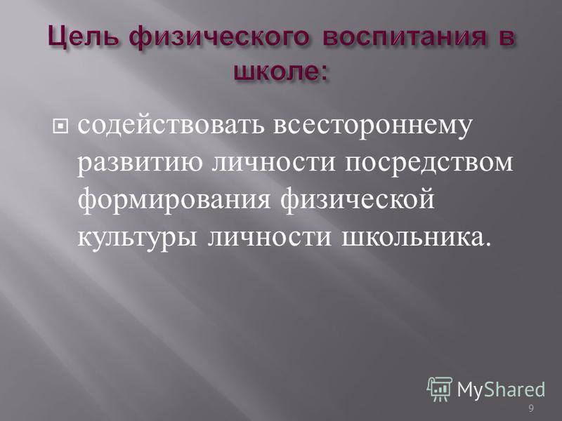 содействовать всестороннему развитию личности посредством формирования физической культуры личности школьника. 9