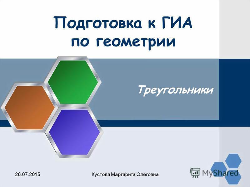 Подготовка к ГИА по геометрии Треугольники 26.07.2015Кустова Маргарита Олеговна