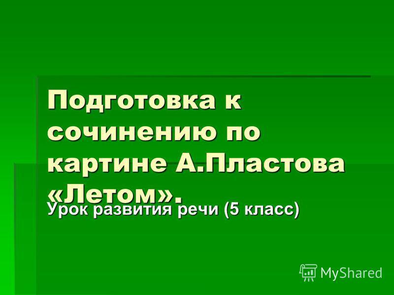 Подготовка к сочинению по картине А.Пластова «Летом». Урок развития речи (5 класс)