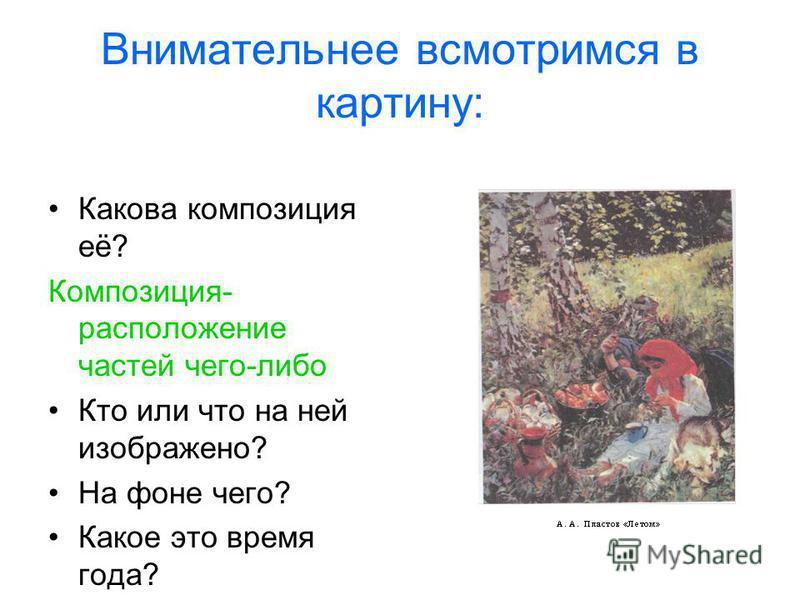 Внимательнее всмотримся в картину: Какова композиция её? Композиция- расположение частей чего-либо Кто или что на ней изображено? На фоне чего? Какое это время года?