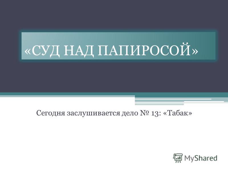 «СУД НАД ПАПИРОСОЙ» Сегодня заслушивается дело 13: «Табак»