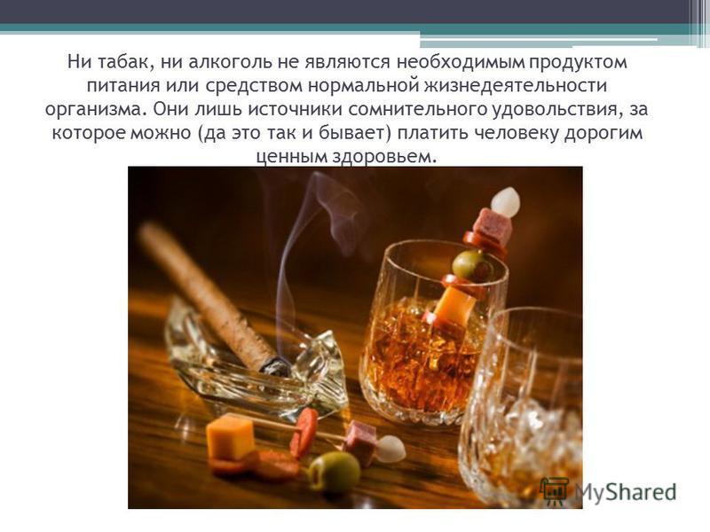 Ни табак, ни алкоголь не являются необходимым продуктом питания или средством нормальной жизнедеятельности организма. Они лишь источники сомнительного удовольствия, за которое можно (да это так и бывает) платить человеку дорогим ценным здоровьем.