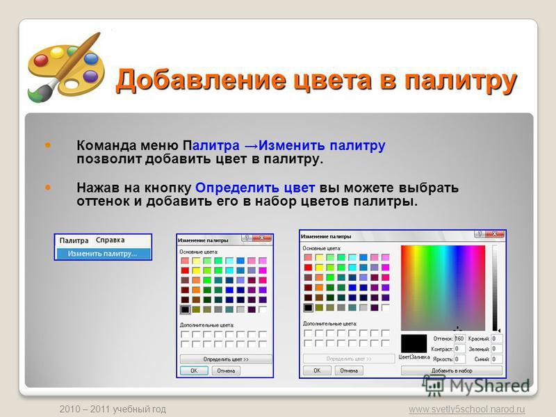 www.svetly5school.narod.ru 2010 – 2011 учебный год Добавление цвета в палитру Команда меню Палитра Изменить палитру позволит добавить цвет в палитру. Нажав на кнопку Определить цвет вы можете выбрать оттенок и добавить его в набор цветов палитры.