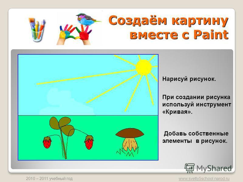 www.svetly5school.narod.ru 2010 – 2011 учебный год Создаём картину вместе с Paint Нарисуй рисунок. При создании рисунка используй инструмент «Кривая». Добавь собственные элементы в рисунок.