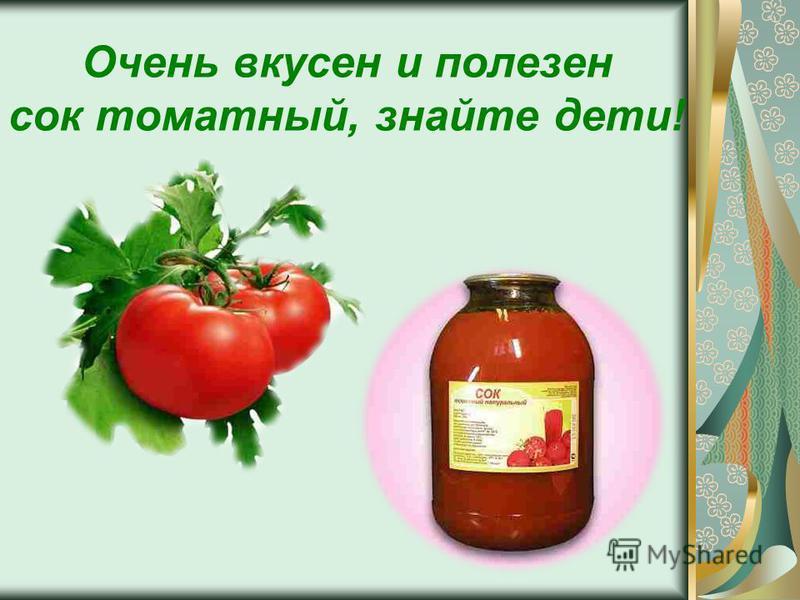 Очень вкусен и полезен сок томатный, знайте дети!