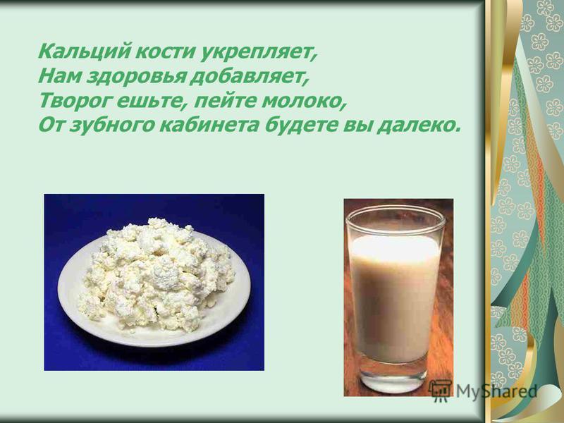 Кальций кости укрепляет, Нам здоровья добавляет, Творог ешьте, пейте молоко, От зубного кабинета будете вы далеко.