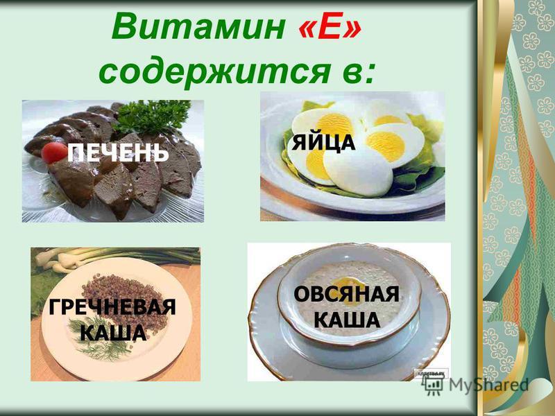 Витамин «Е» содержится в: ПЕЧЕНЬ ЯЙЦА ГРЕЧНЕВАЯ КАША ОВСЯНАЯ КАША