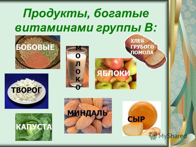 Продукты, богатые витаминами группы В: СЫР МИНДАЛЬ КАПУСТА ТВОРОГ ХЛЕБ ГРУБОГО ПОМОЛА ЯБЛОКИ МОЛОКОМОЛОКО БОБОВЫЕ
