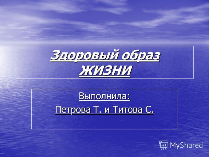 Выполнила: Петрова Т. и Титова С. Здоровый образ ЖИЗНИ