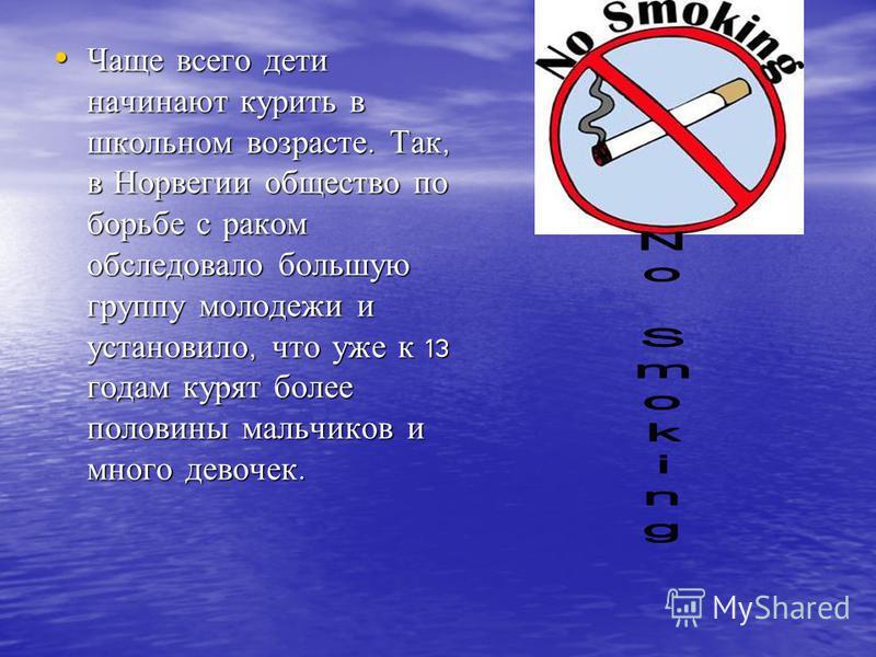 Чаще всего дети начинают курить в школьном возрасте. Так, в Норвегии общество по борьбе с раком обследовало большую группу молодежи и установило, что уже к 13 годам курят более половины мальчиков и много девочек. Чаще всего дети начинают курить в шко