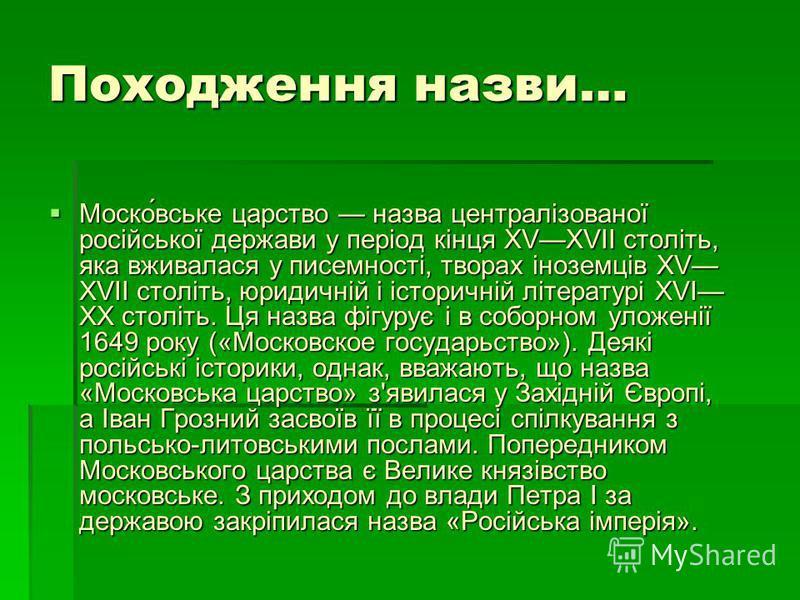 Походження назви… Моско́вське царство назва централізованої російської держави у період кінця XVXVII століть, яка вживалася у писемності, творах іноземців XV XVII століть, юридичній і історичній літературі XVI XX століть. Ця назва фігурує і в соборно