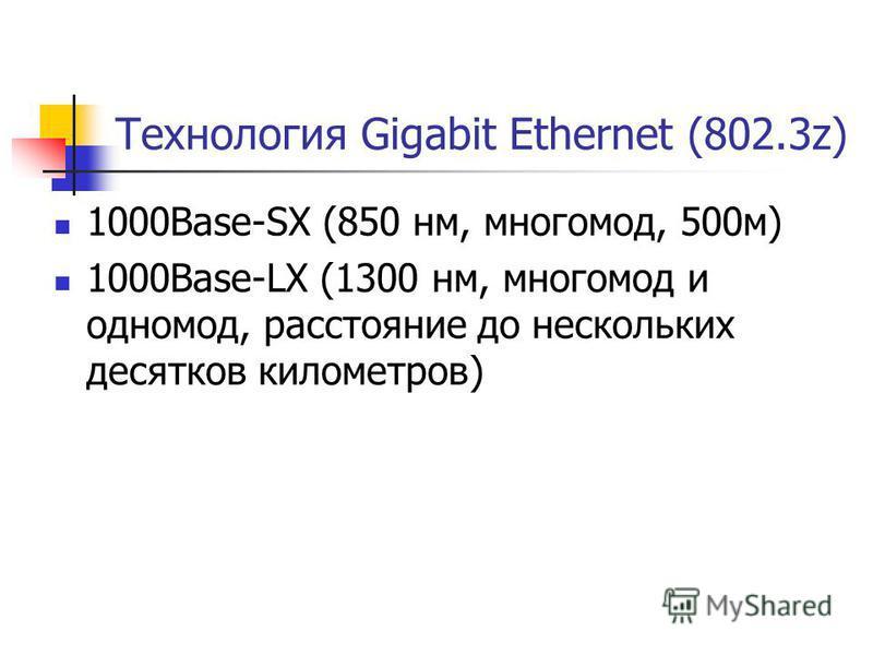 Технология Gigabit Ethernet (802.3z) 1000Base-SX (850 нм, многомод, 500 м) 1000Base-LX (1300 нм, многомод и одномод, расстояние до нескольких десятков километров)