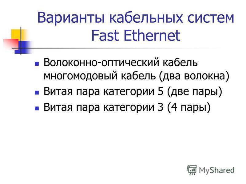 Варианты кабельных систем Fast Ethernet Волоконно-оптический кабель многомодовый кабель (два волокна) Витая пара категории 5 (две пары) Витая пара категории 3 (4 пары)