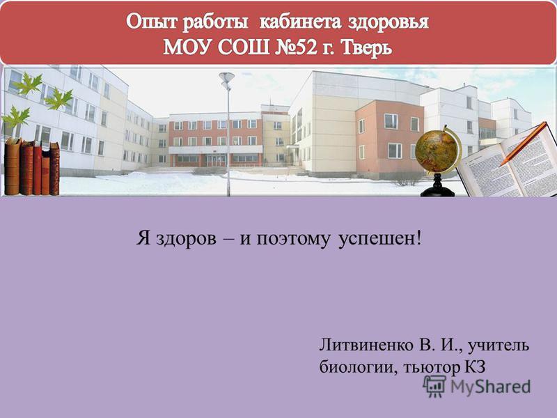 Литвиненко В. И., учитель биологии, тьютор КЗ Я здоров – и поэтому успешен!