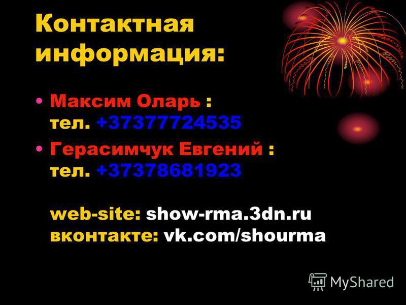 Контактная информация: Максим Оларь : тел. +37377724535 Герасимчук Евгений : тел. +37378681923 web-site: show-rma.3dn.ru вконтакте: vk.com/shourma