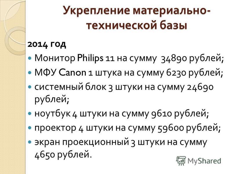 Укрепление материально - технической базы 2014 год Монитор Philips 11 на сумму 34890 рублей ; МФУ Canon 1 штука на сумму 6230 рублей ; системный блок 3 штуки на сумму 24690 рублей ; ноутбук 4 штуки на сумму 9610 рублей ; проектор 4 штуки на сумму 596