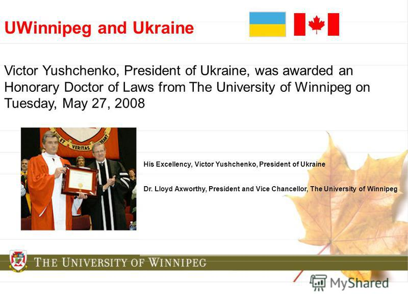 UWinnipeg and Ukraine Victor Yushchenko, President of Ukraine, was awarded an Honorary Doctor of Laws from The University of Winnipeg on Tuesday, May 27, 2008 His Excellency, Victor Yushchenko, President of Ukraine Dr. Lloyd Axworthy, President and V