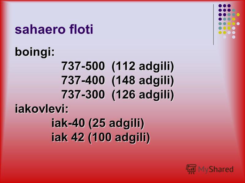 sahaero floti boingi: 737-500 (112 adgili) 737-500 (112 adgili) 737-400 (148 adgili) 737-400 (148 adgili) 737-300 (126 adgili) 737-300 (126 adgili) iakovlevi: iak-40 (25 adgili) iak-40 (25 adgili) iak 42 (100 adgili) iak 42 (100 adgili)