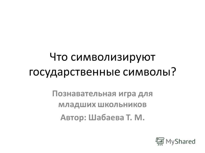 Что символизируют государственные символы? Познавательная игра для младших школьников Автор: Шабаева Т. М.