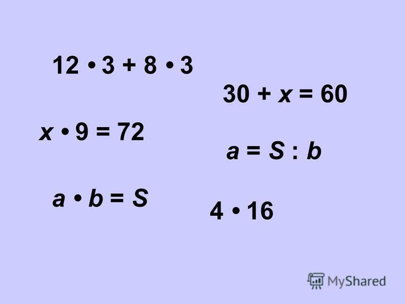 30 + х = 60 12 3 + 8 3 4 16 х 9 = 72 а b = S а = S : b