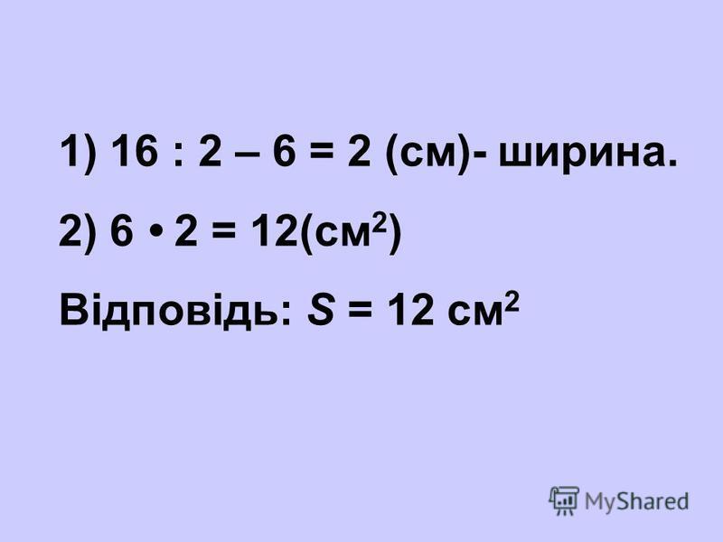 1) 16 : 2 – 6 = 2 (см)- ширина. 2) 6 2 = 12(см 2 ) Відповідь: S = 12 см 2