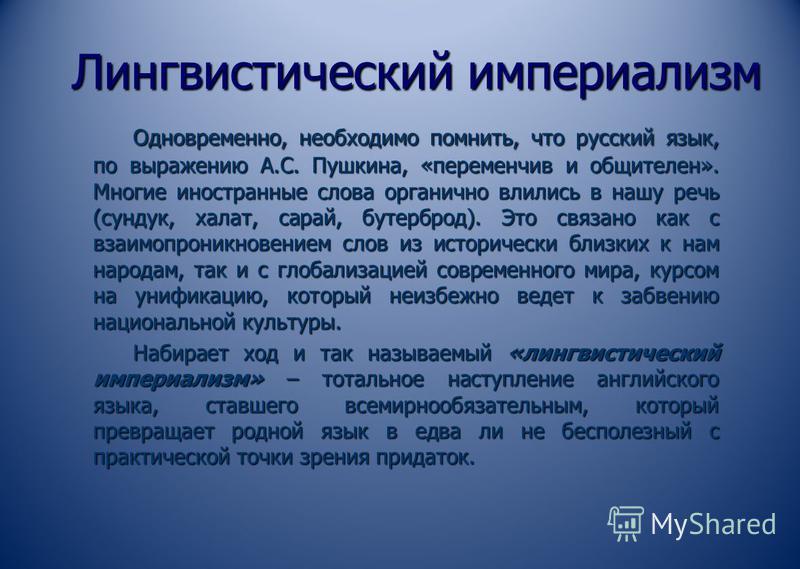Лингвистический империализм Одновременно, необходимо помнить, что русский язык, по выражению А.С. Пушкина, «переменчив и общителен». Многие иностранные слова органично влились в нашу речь (сундук, халат, сарай, бутерброд). Это связано как с взаимопро