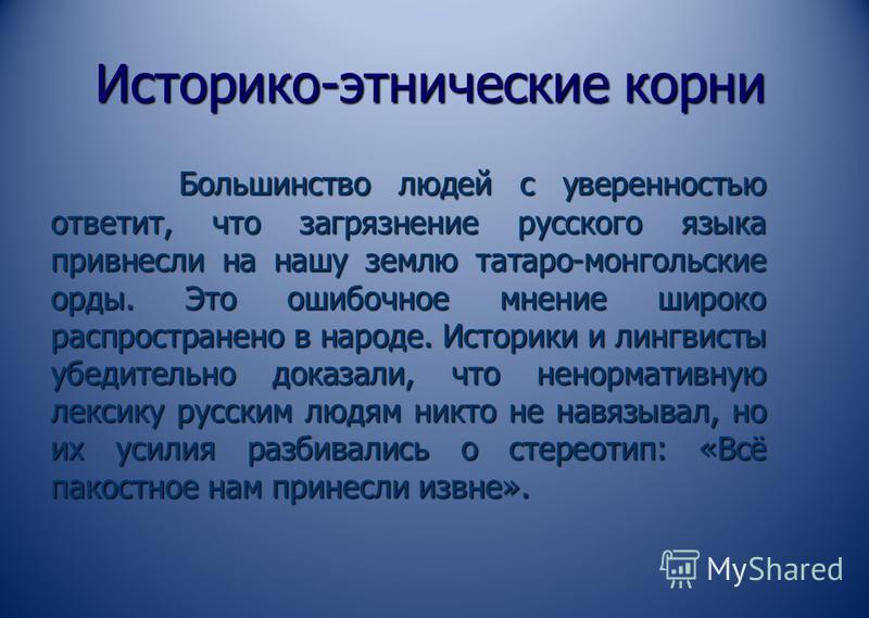 Историко-этнические корни Большинство людей с уверенностью ответит, что загрязнение русского языка привнесли на нашу землю татаро-монгольские орды. Это ошибочное мнение широко распространено в народе. Историки и лингвисты убедительно доказали, что не