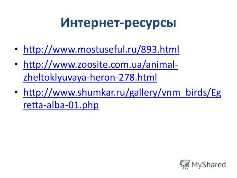 Интернет-ресурсы http://www.mostuseful.ru/893. html http://www.zoosite.com.ua/animal- zheltoklyuvaya-heron-278. html http://www.zoosite.com.ua/animal- zheltoklyuvaya-heron-278. html http://www.shumkar.ru/gallery/vnm_birds/Eg retta-alba-01. php http:/