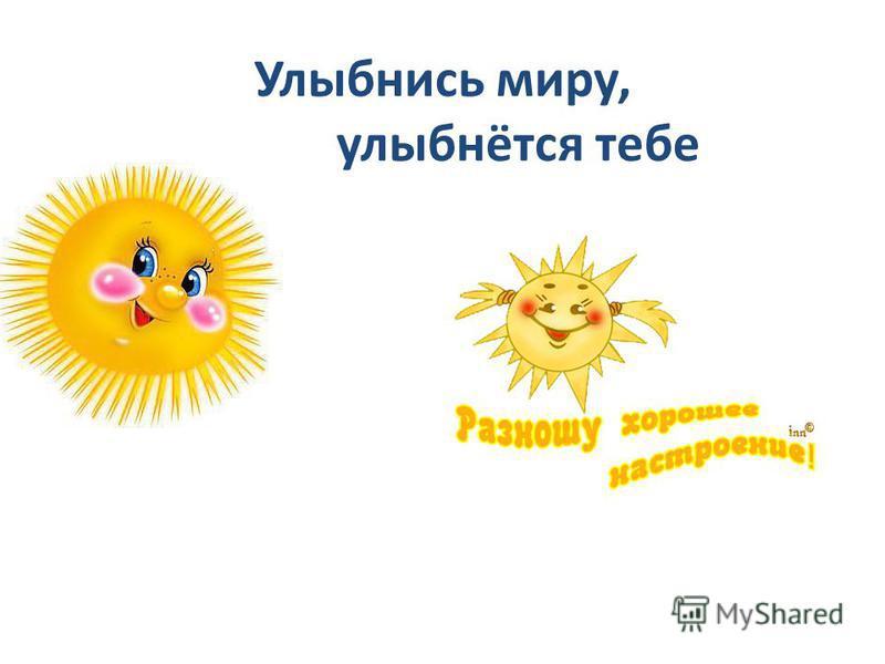 Улыбнись миру, и мир улыбнётся тебе
